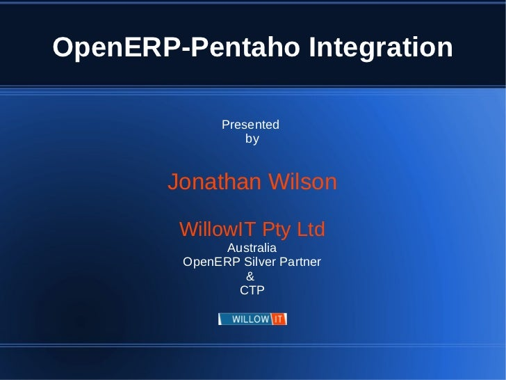 OpenERP-Pentaho Integration              Presented                  by       Jonathan Wilson        WillowIT Pty Ltd      ...