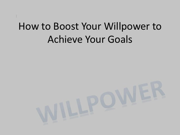 How to Boost Your Willpower to     Achieve Your Goals