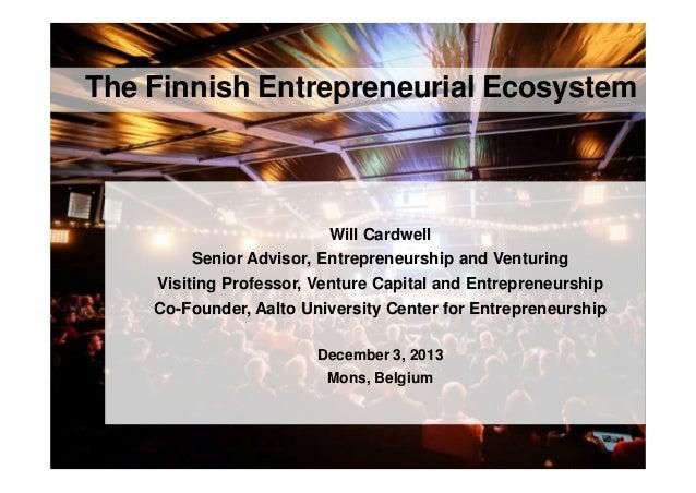 The Finnish Entrepreneurial Ecosystem  Will Cardwell Senior Advisor, Entrepreneurship and Venturing Visiting Professor, Ve...