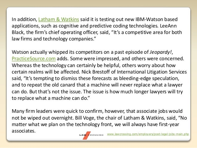 www.lawcrossing.com/employers/post-legal-jobs-main.php In addition, Latham & Watkins said it is testing out new IBM-Watson...