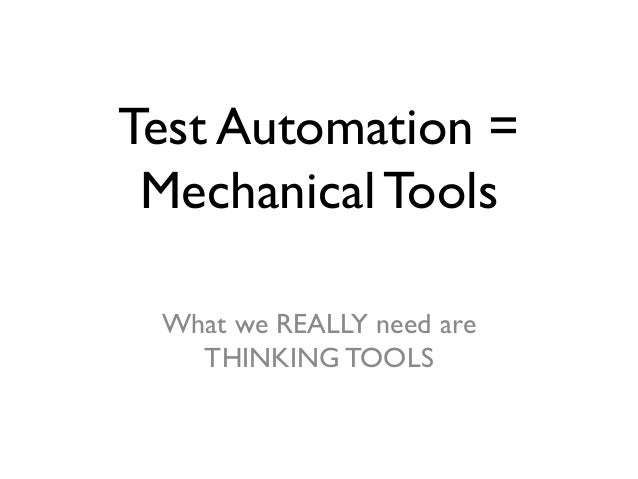 Test Automation = Mechanical Tools What we REALLY need are THINKING TOOLS