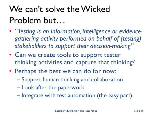 """We can't solve the Wicked Problem but… • """"Testing is an information, intelligence or evidence- gathering activity performe..."""