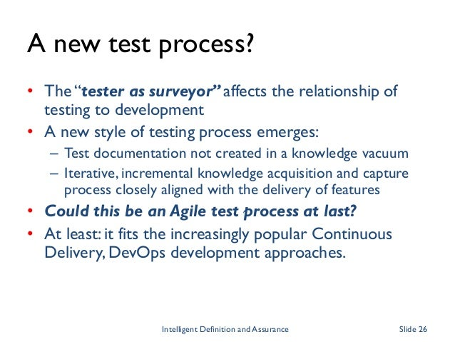 """A new test process? • The """"tester as surveyor"""" affects the relationship of testing to development • A new style of testing..."""
