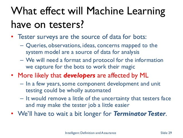 What effect will Machine Learning have on testers? • Tester surveys are the source of data for bots: – Queries, observatio...