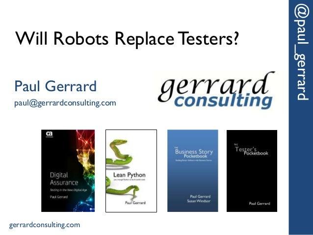Will Robots ReplaceTesters? @paul_gerrard Paul Gerrard paul@gerrardconsulting.com gerrardconsulting.com