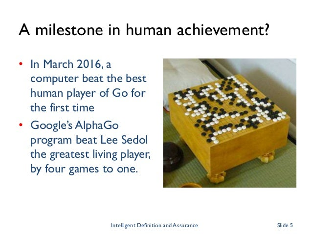 A milestone in human achievement? • In March 2016, a computer beat the best human player of Go for the first time • Google...