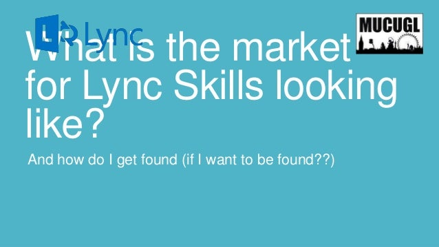 What is the market for Lync Skills looking like? And how do I get found (if I want to be found??)