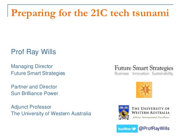 Preparing for the 21C tech tsunami @ProfRayWills Prof Ray Wills Managing Director Future Smart Strategies Partner and Dire...