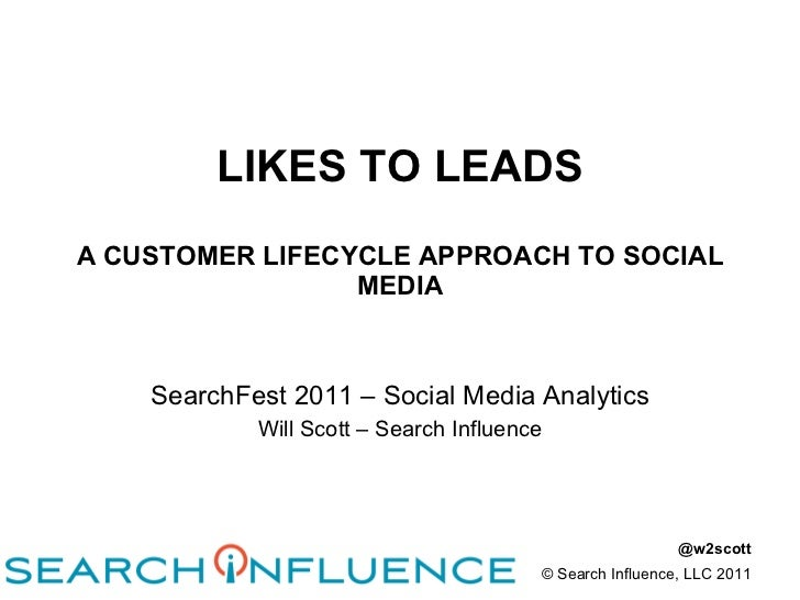 LIKES TO LEADS A CUSTOMER LIFECYCLE APPROACH TO SOCIAL MEDIA SearchFest 2011 – Social Media Analytics Will Scott – Search ...