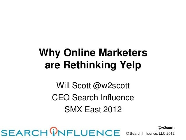 Why Online Marketers are Rethinking Yelp   Will Scott @w2scott  CEO Search Influence    SMX East 2012                     ...