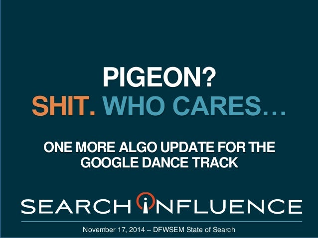 PIGEON?  SHIT. WHO CARES…  ONE MORE ALGO UPDATE FOR THE  GOOGLE DANCE TRACK  November 17, 2014 – DFWSEM State of Search