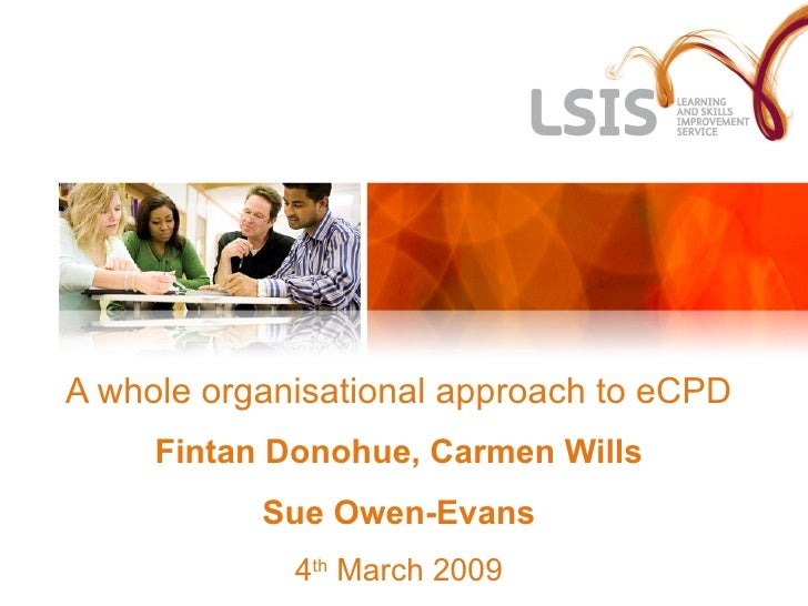 A whole organisational approach to eCPD Fintan Donohue, Carmen Wills Sue Owen-Evans 4 th  March 2009