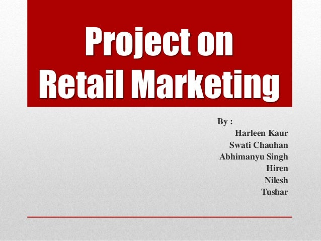 Project on Retail Marketing By : Harleen Kaur Swati Chauhan Abhimanyu Singh Hiren Nilesh Tushar