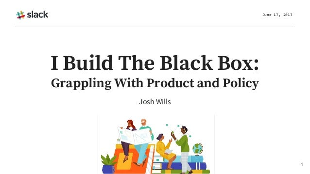 Josh Wills June 17, 2017 1 I Build The Black Box: Grappling With Product and Policy