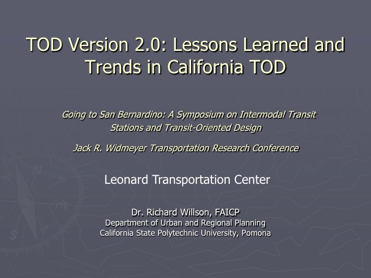 TOD Version 2.0: Lessons Learned and      Trends in California TOD   Going to San Bernardino: A Symposium on Intermodal Tr...