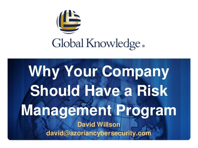Why Your Company Should Have a Risk Management Program David Willson david@azoriancybersecurity.com