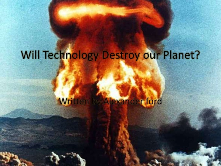 how technology destroy our world 1267 quotes have been tagged as technology:  there is nothing in our material world more beautiful  of adventure and we're helping destroy it every time.