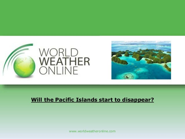 www.worldweatheronline.com Will the Pacific Islands start to disappear?