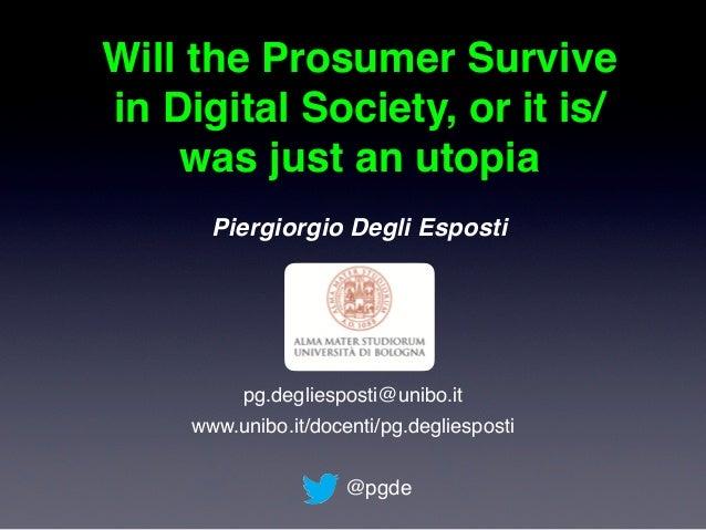 Will the Prosumer Survive in Digital Society, or it is/ was just an utopia Piergiorgio Degli Esposti @pgde pg.degliesposti...