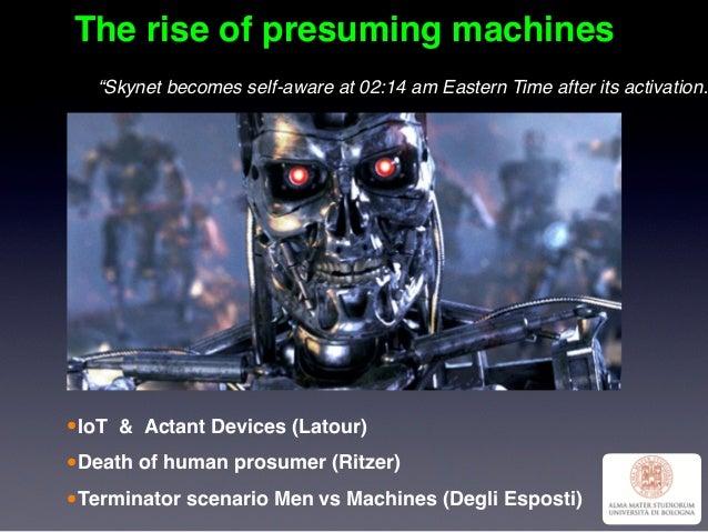 The rise of presuming machines •IoT & Actant Devices (Latour) •Death of human prosumer (Ritzer) •Terminator scenario Men v...