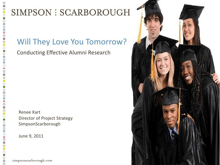 Will They Love You Tomorrow?Conducting Effective Alumni ResearchRenee KartDirector of Project StrategySimpsonScarboroughJu...