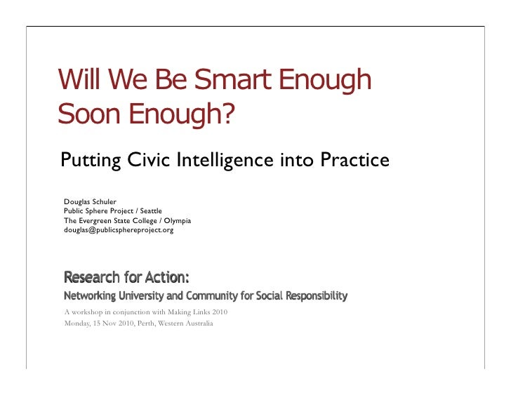 Will We Be Smart EnoughSoon Enough?Putting Civic Intelligence into PracticeDouglas SchulerPublic Sphere Project / SeattleT...