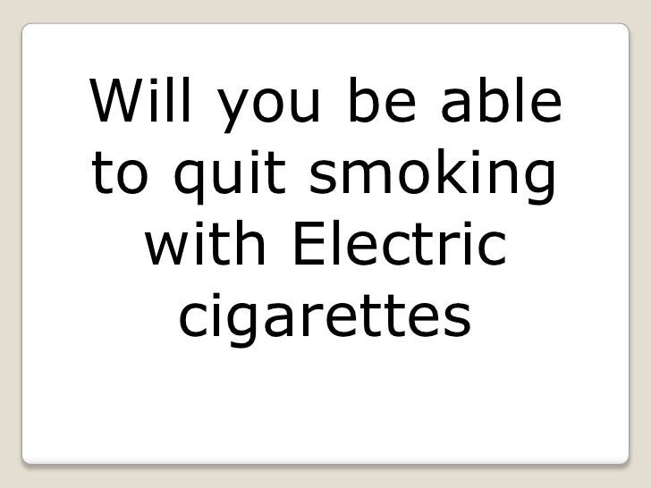 Will you be ableto quit smoking  with Electric   cigarettes