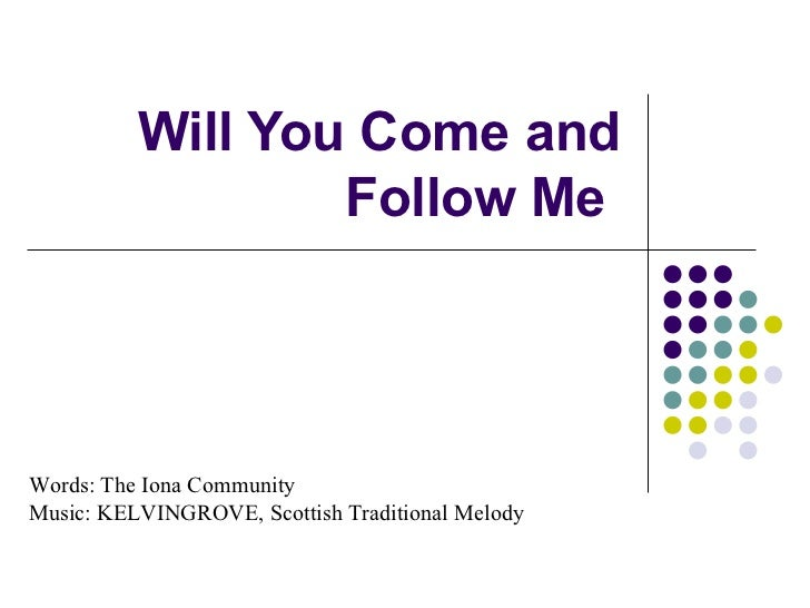 Will You Come and Follow Me  Words: The Iona Community  copyright © 1987 Music: KELVINGROVE, Scottish Traditional Melody U...