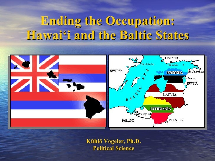 Ending the Occupation: Hawai'i and the Baltic States K ūhiō Vogeler, Ph.D. Political Science