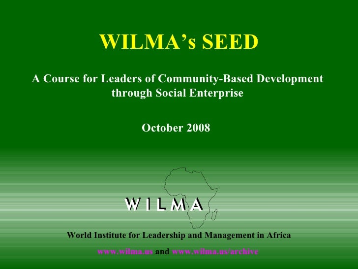 WILMA's SEED A Course for Leaders of Community-Based Development through Social Enterprise October 2008  World Institute f...