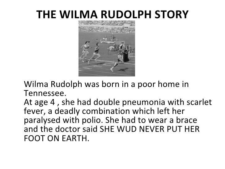 THE WILMA RUDOLPH STORY <ul><li>Wilma Rudolph was born in a poor home in Tennessee. At age 4 , she had double pneumonia wi...