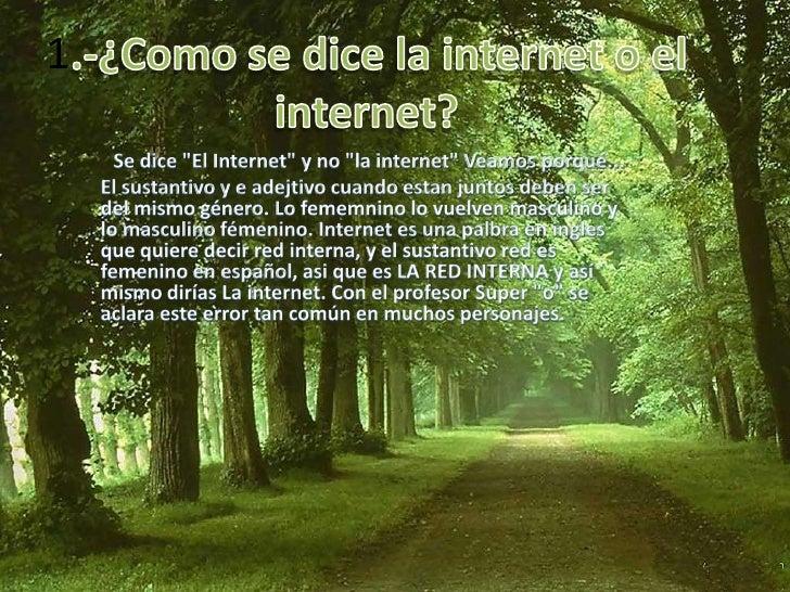 """1.-¿Como se dice la internet o el internet?<br />Se dice """"El Internet"""" y no """"la internet"""" Veamos porqué... <br />El sustan..."""