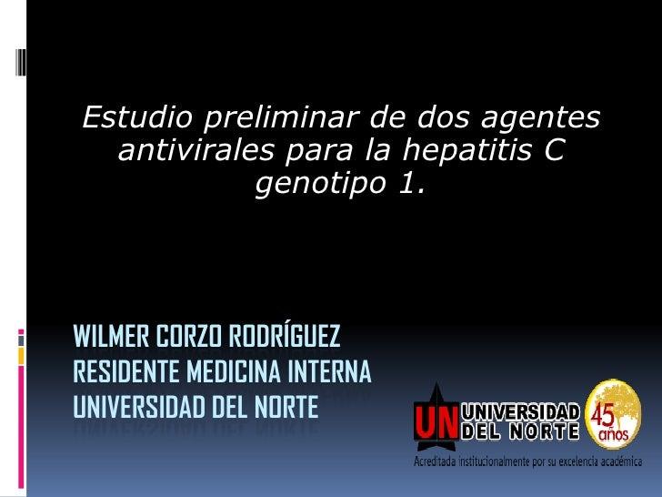 Estudio preliminar de dos agentes  antivirales para la hepatitis C            genotipo 1.WILMER CORZO RODRÍGUEZRESIDENTE M...