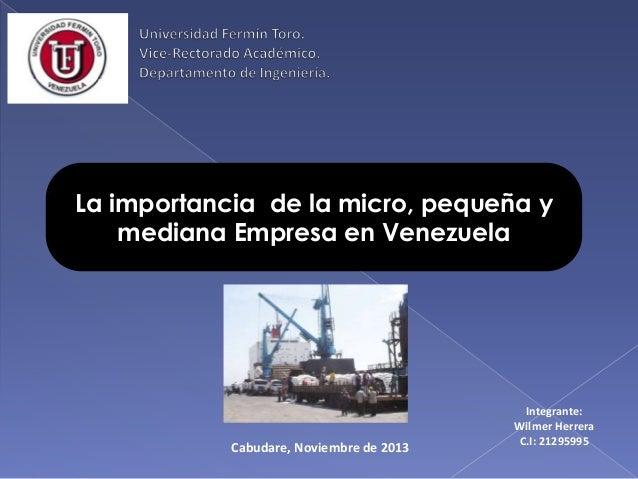 La importancia de la micro, pequeña y mediana Empresa en Venezuela  Cabudare, Noviembre de 2013  Integrante: Wilmer Herrer...