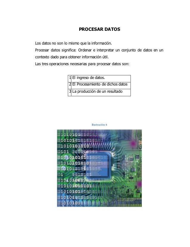 PROCESAR DATOS Los datos no son lo mismo que la información. Procesar datos significa: Ordenar e interpretar un conjunto d...