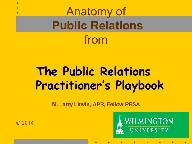 Anatomy of Public Relations from The Public Relations Practitioner's Playbook M. Larry Litwin, APR, Fellow PRSA © 2014 1