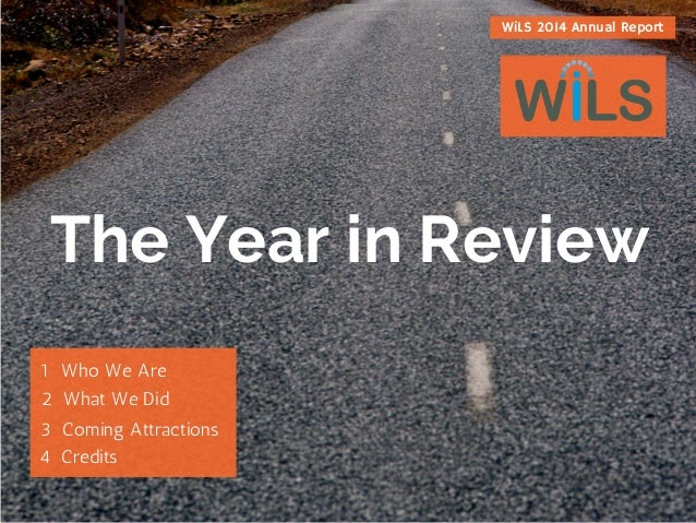 The Year in Review 1WhoWeAre 2WhatWeDid 3ComingAttractions 4Credits WiLS 2014 Annual Report