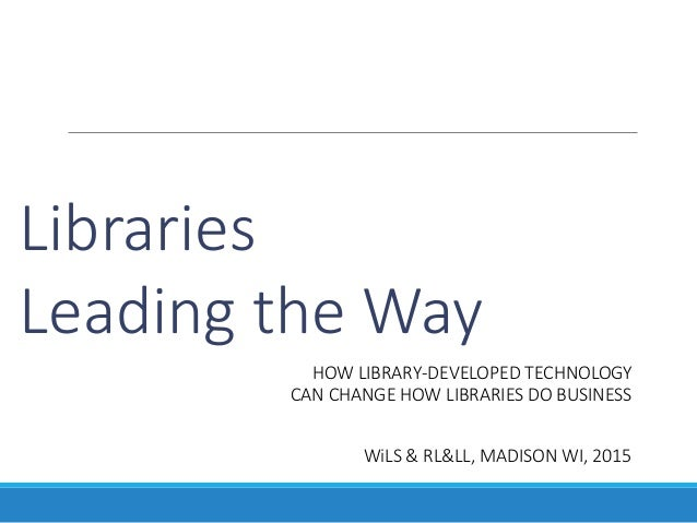 Libraries Leading the Way HOW LIBRARY-DEVELOPED TECHNOLOGY CAN CHANGE HOW LIBRARIES DO BUSINESS WiLS & RL&LL, MADISON WI, ...