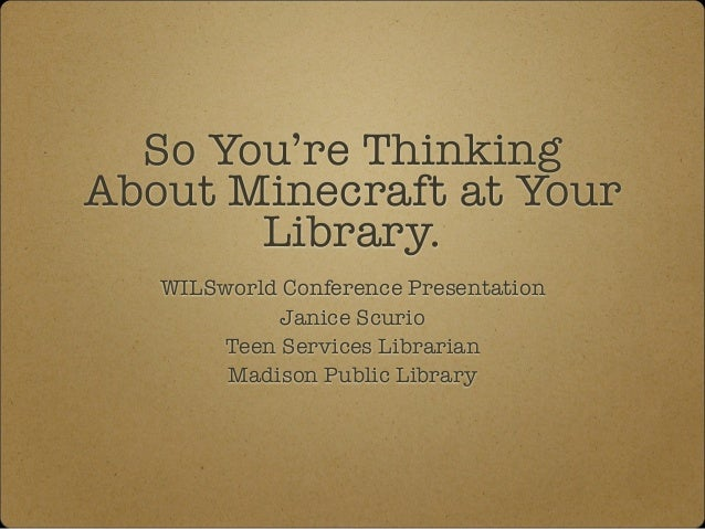 So You're Thinking About Minecraft at Your Library. WILSworld Conference Presentation Janice Scurio Teen Services Libraria...