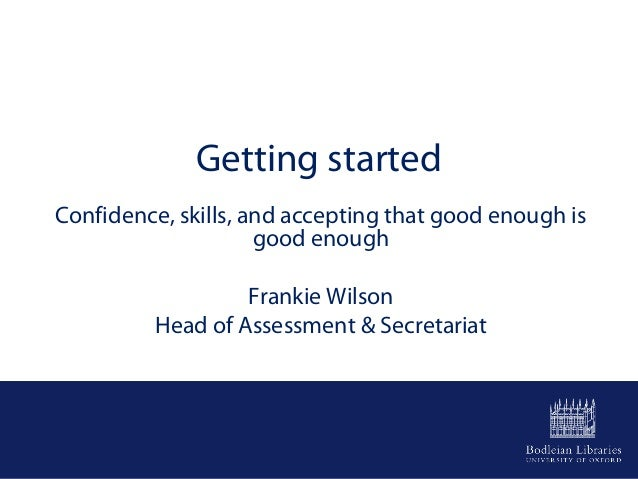 Getting started Confidence, skills, and accepting that good enough is good enough Frankie Wilson Head of Assessment & Secr...