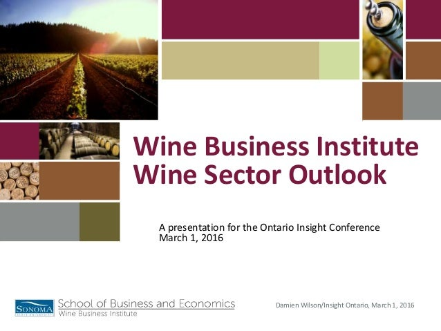 Damien Wilson/Insight Ontario, March 1, 2016 A presentation for the Ontario Insight Conference March 1, 2016 Wine Business...