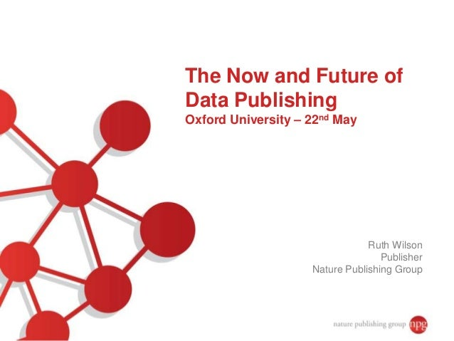 The Now and Future of Data Publishing Oxford University – 22nd May Ruth Wilson Publisher Nature Publishing Group