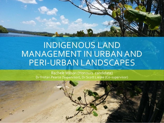 INDIGENOUS LAND MANAGEMENT IN URBAN AND PERI-URBAN LANDSCAPES Rachele Wilson (Honours candidate) DrTristan Pearce (Supervi...
