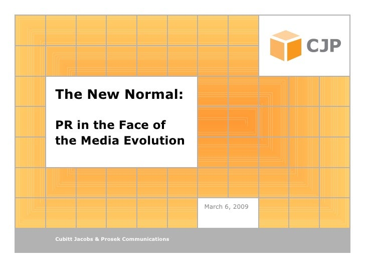 The New Normal: PR in the Face of the Media Evolution   March 6, 2009 Cubitt Jacobs & Prosek Communications
