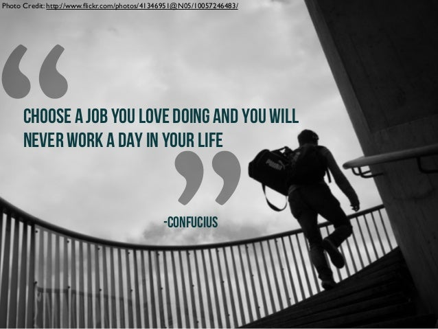 """"""" """" CHOOSE A JOB YOU LOVE DOING AND YOU WILL NEVER WORK A DAY IN YOUR LIFE -CONFUCIUS Photo Credit: http://www.flickr.com/p..."""