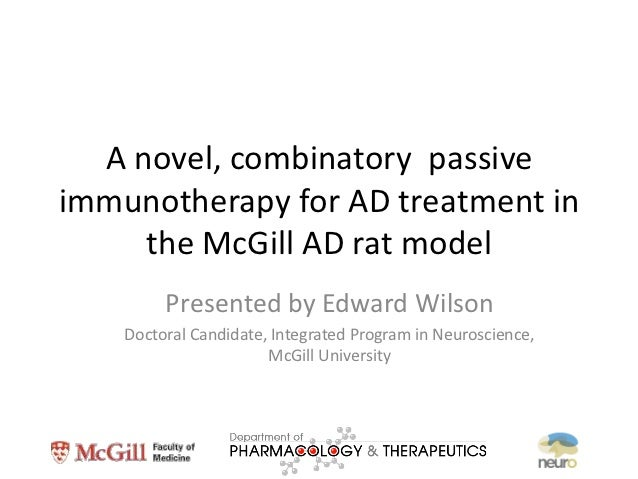 A novel, combinatory passiveimmunotherapy for AD treatment in     the McGill AD rat model         Presented by Edward Wils...