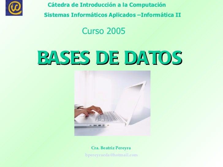 BASES DE DATOS   Cra. Beatriz Pereyra  [email_address] Cátedra de Introducción a la Computación  Sistemas Informáticos Apl...