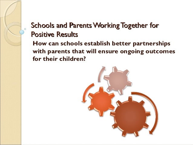 Schools and Parents Working Together forPositive ResultsHow can schools establish better partnershipswith parents that wil...