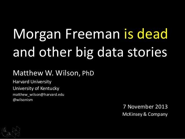 Morgan Freeman is dead and other big data stories Matthew W. Wilson, PhD Harvard University University of Kentucky matthew...