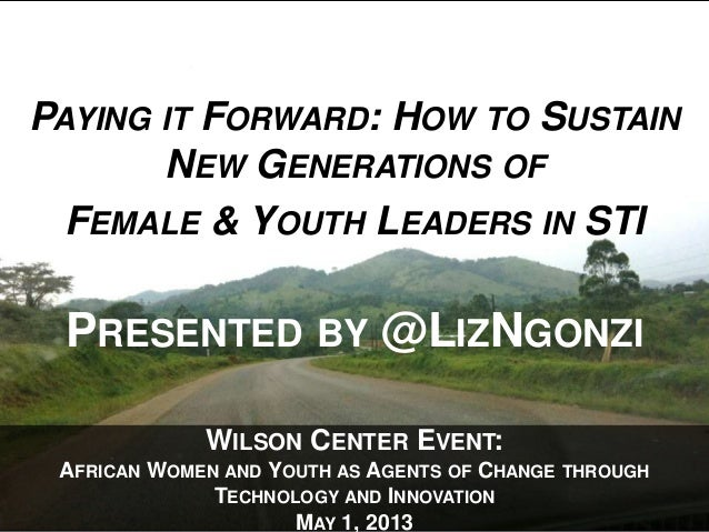 WILSON CENTER EVENT:AFRICAN WOMEN AND YOUTH AS AGENTS OF CHANGE THROUGHTECHNOLOGY AND INNOVATIONMAY 1, 2013PAYING IT FORWA...